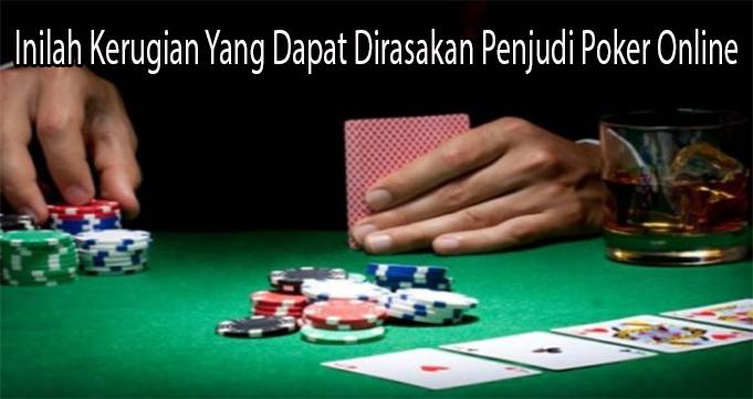 Inilah Kerugian Yang Dapat Dirasakan Penjudi Poker Online