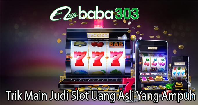 Trik Main Judi Slot Uang Asli Yang Ampuh
