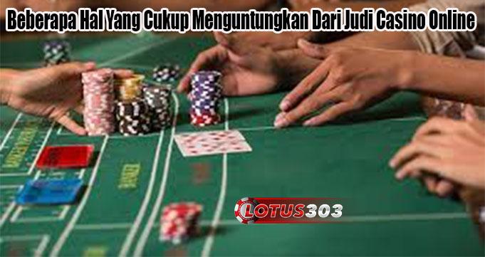 Beberapa Hal Yang Cukup Menguntungkan Dari Judi Casino Online