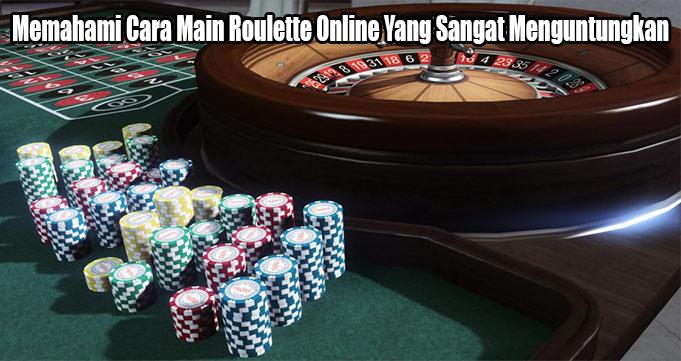 Memahami Cara Main Roulette Online Yang Sangat Menguntungkan